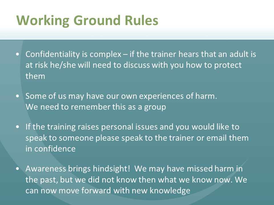 Working Ground Rules Confidentiality is complex – if the trainer hears that an adult is at risk he/she will need to discuss with you how to protect them Some of us may have our own experiences of harm.