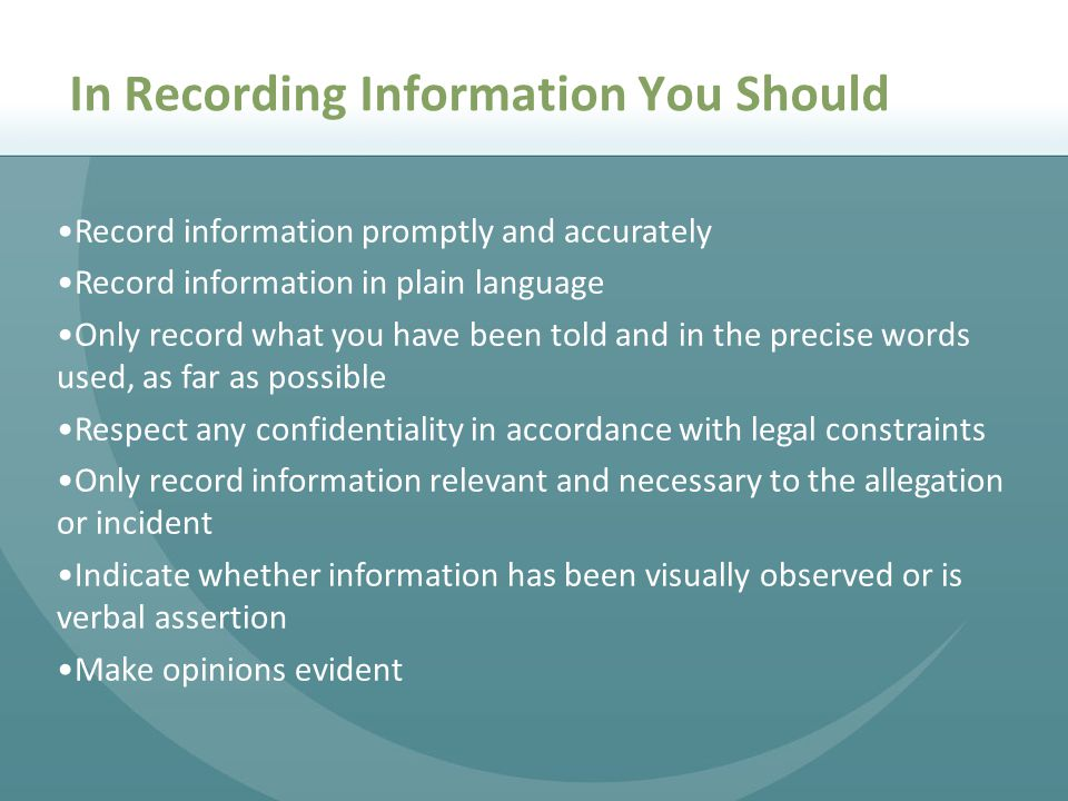 Record information promptly and accurately Record information in plain language Only record what you have been told and in the precise words used, as far as possible Respect any confidentiality in accordance with legal constraints Only record information relevant and necessary to the allegation or incident Indicate whether information has been visually observed or is verbal assertion Make opinions evident In Recording Information You Should