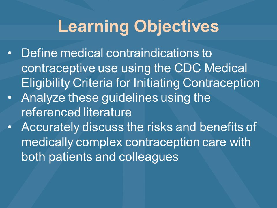 Learning Objectives Define medical contraindications to contraceptive use using the CDC Medical Eligibility Criteria for Initiating Contraception Analyze these guidelines using the referenced literature Accurately discuss the risks and benefits of medically complex contraception care with both patients and colleagues