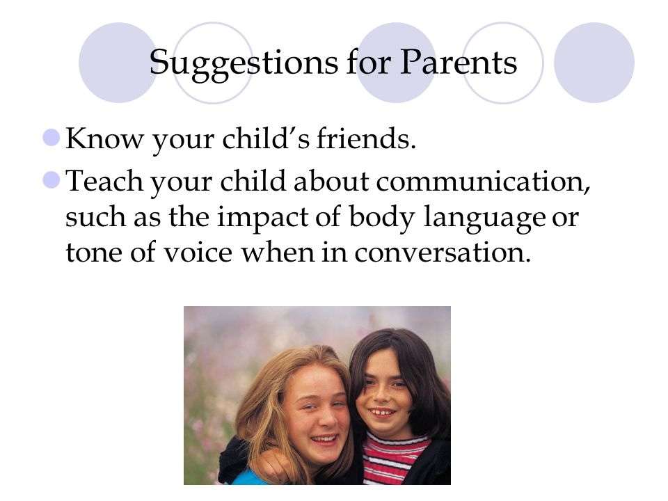 Suggestions for Parents Know your child's friends. Teach your child about communication, such as the impact of body language or tone of voice when in