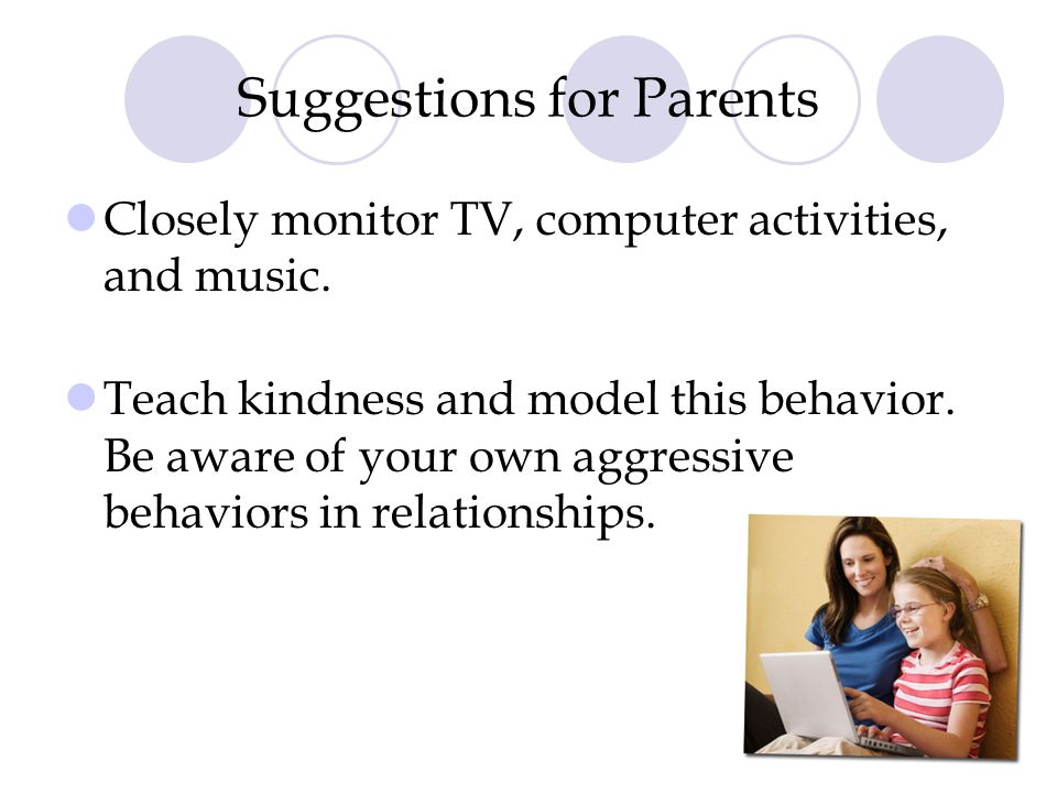 Suggestions for Parents Closely monitor TV, computer activities, and music. Teach kindness and model this behavior. Be aware of your own aggressive be