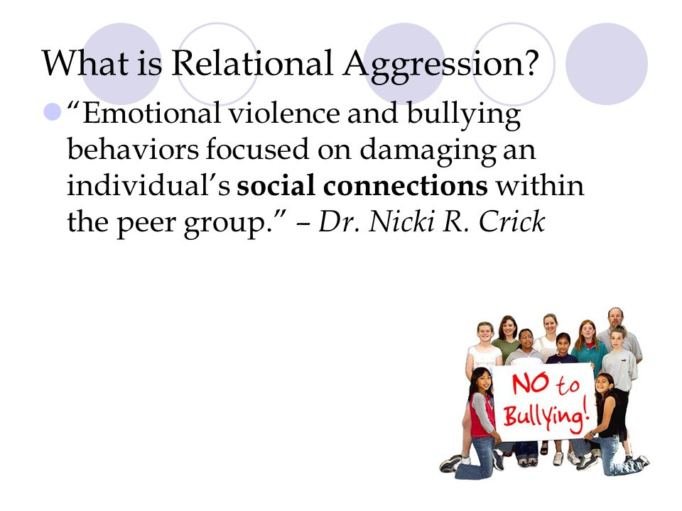 "What is Relational Aggression? ""Emotional violence and bullying behaviors focused on damaging an individual's social connections within the peer group"