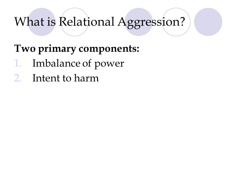 What is Relational Aggression? Two primary components: 1. Imbalance of power 2. Intent to harm