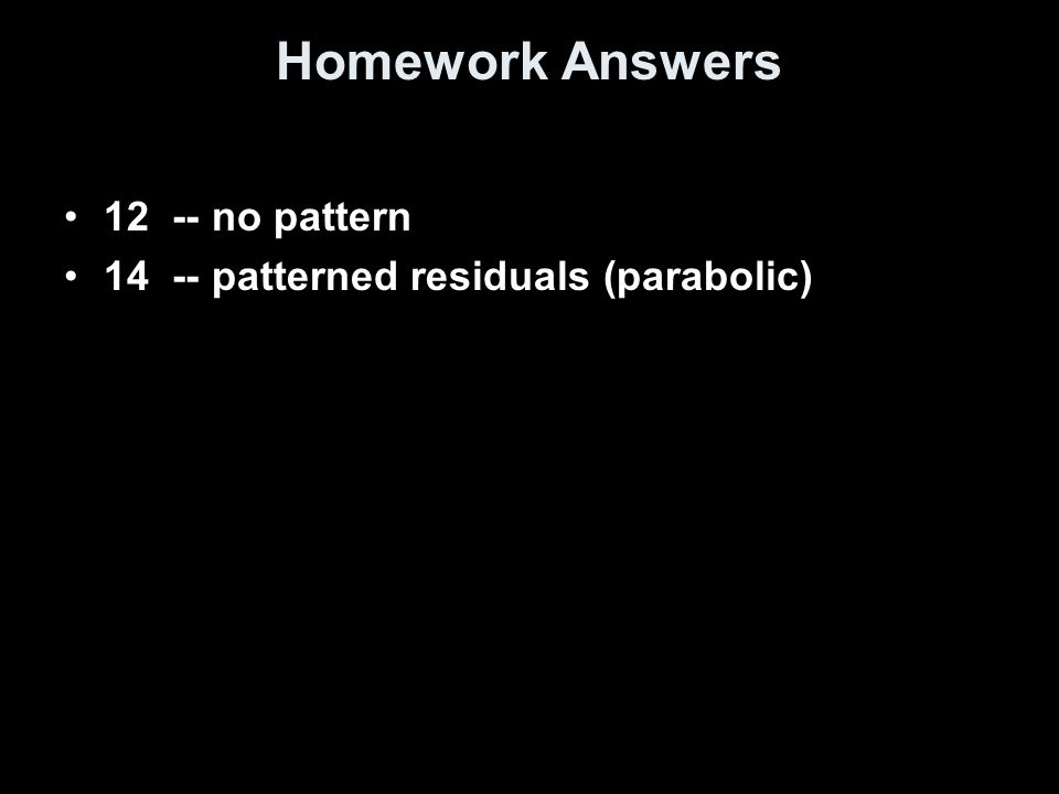 Homework Answers 12 -- no pattern 14 -- patterned residuals (parabolic)