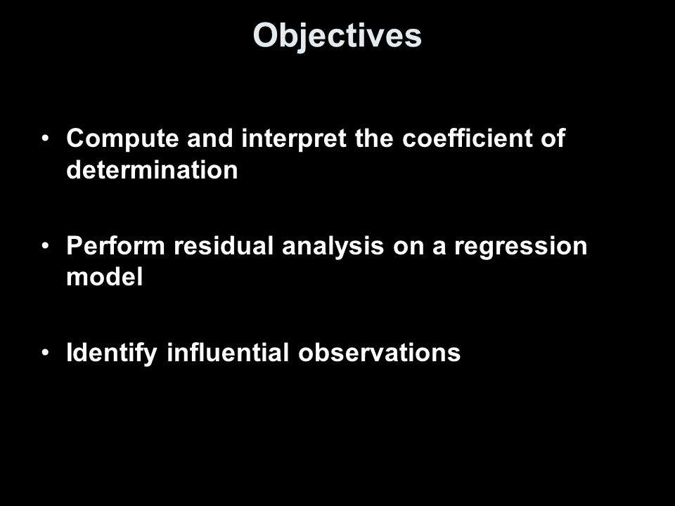 Objectives Compute and interpret the coefficient of determination Perform residual analysis on a regression model Identify influential observations