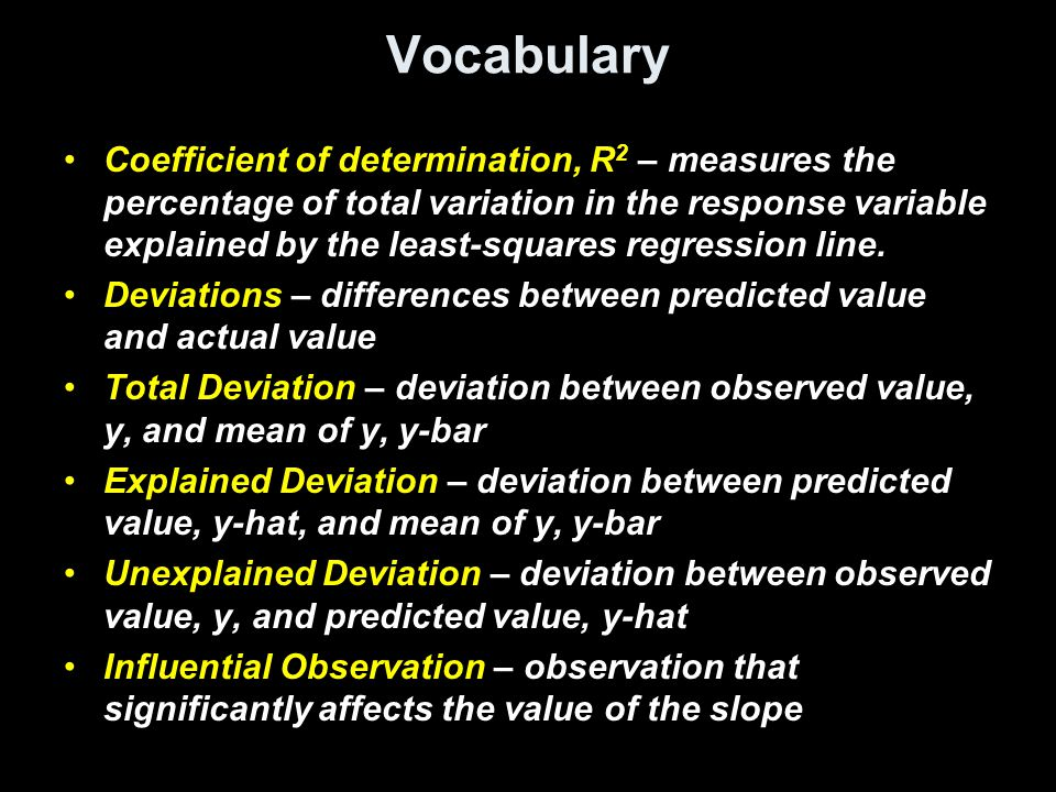 Vocabulary Coefficient of determination, R 2 – measures the percentage of total variation in the response variable explained by the least-squares regression line.