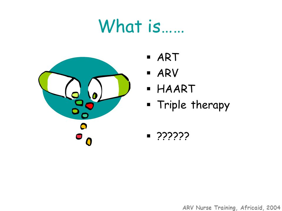 ARV Nurse Training, Africaid, 2004 What is……  ART  ARV  HAART  Triple therapy  ??????