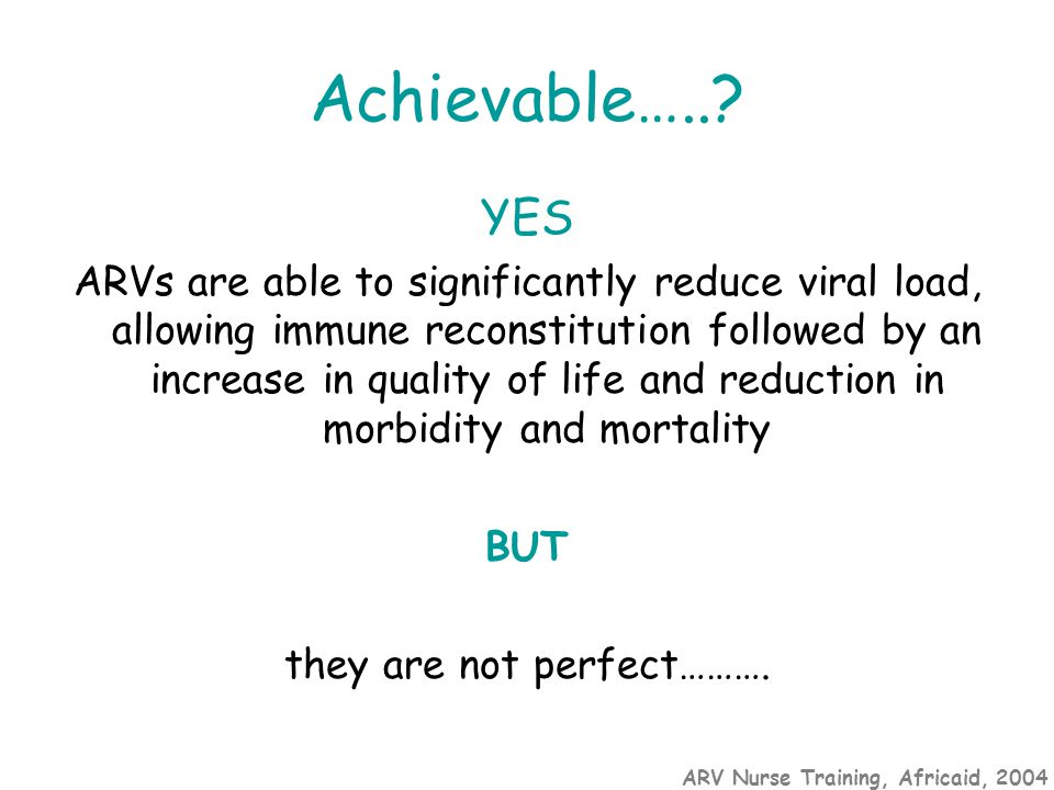 ARV Nurse Training, Africaid, 2004 Achievable…..? YES ARVs are able to significantly reduce viral load, allowing immune reconstitution followed by an