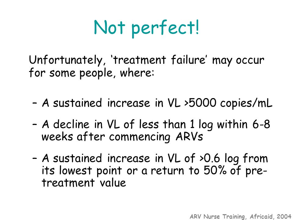 ARV Nurse Training, Africaid, 2004 Not perfect! Unfortunately, 'treatment failure' may occur for some people, where: –A sustained increase in VL >5000