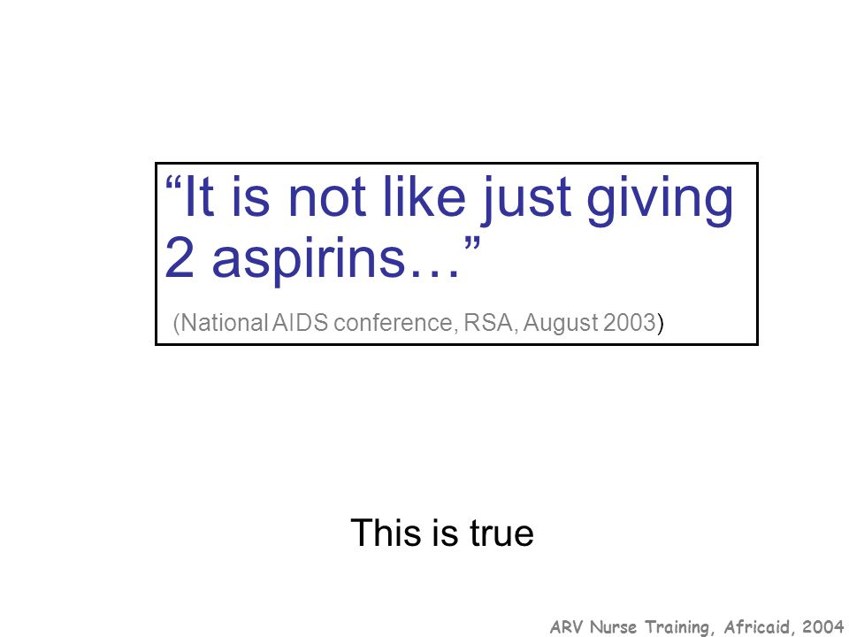 "ARV Nurse Training, Africaid, 2004 ""It is not like just giving 2 aspirins…"" (National AIDS conference, RSA, August 2003) This is true"