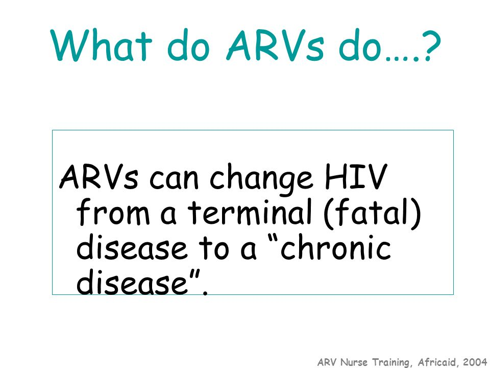 "ARV Nurse Training, Africaid, 2004 What do ARVs do….? ARVs can change HIV from a terminal (fatal) disease to a ""chronic disease""."