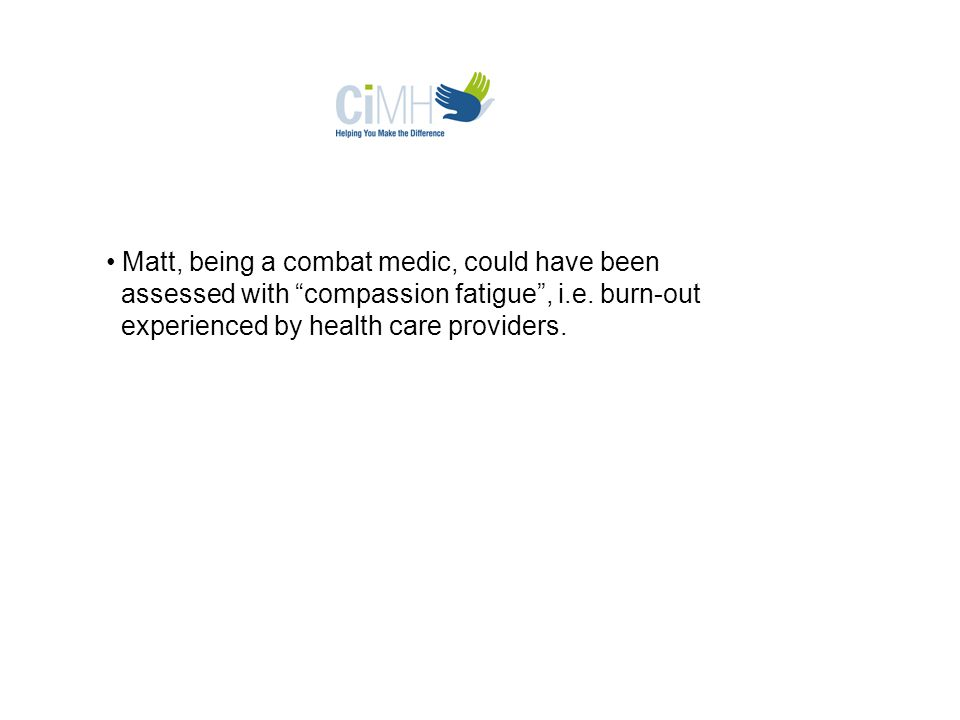 Matt, being a combat medic, could have been assessed with compassion fatigue , i.e.