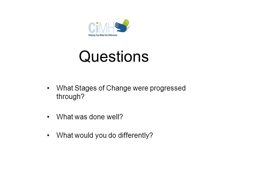 Questions What Stages of Change were progressed through? What was done well? What would you do differently?