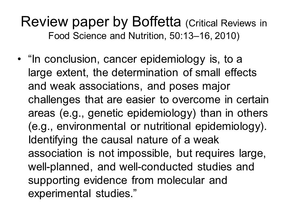 Review paper by Boffetta (Critical Reviews in Food Science and Nutrition, 50:13–16, 2010) In conclusion, cancer epidemiology is, to a large extent, the determination of small effects and weak associations, and poses major challenges that are easier to overcome in certain areas (e.g., genetic epidemiology) than in others (e.g., environmental or nutritional epidemiology).