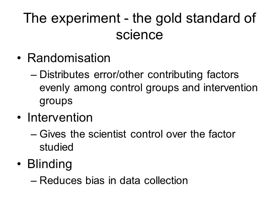 The experiment - the gold standard of science Randomisation –Distributes error/other contributing factors evenly among control groups and intervention groups Intervention –Gives the scientist control over the factor studied Blinding –Reduces bias in data collection