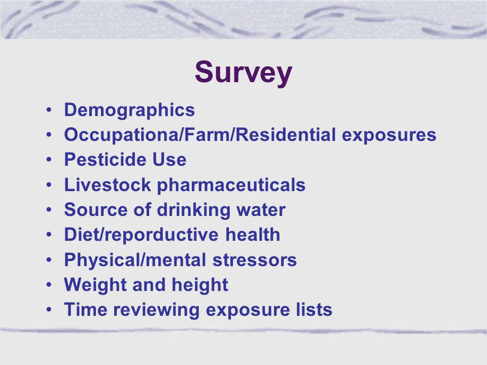 Survey Demographics Occupationa/Farm/Residential exposures Pesticide Use Livestock pharmaceuticals Source of drinking water Diet/reporductive health Physical/mental stressors Weight and height Time reviewing exposure lists
