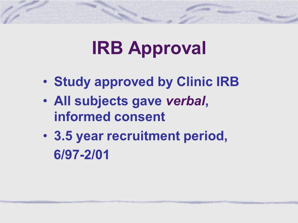 IRB Approval Study approved by Clinic IRB All subjects gave verbal, informed consent 3.5 year recruitment period, 6/97-2/01