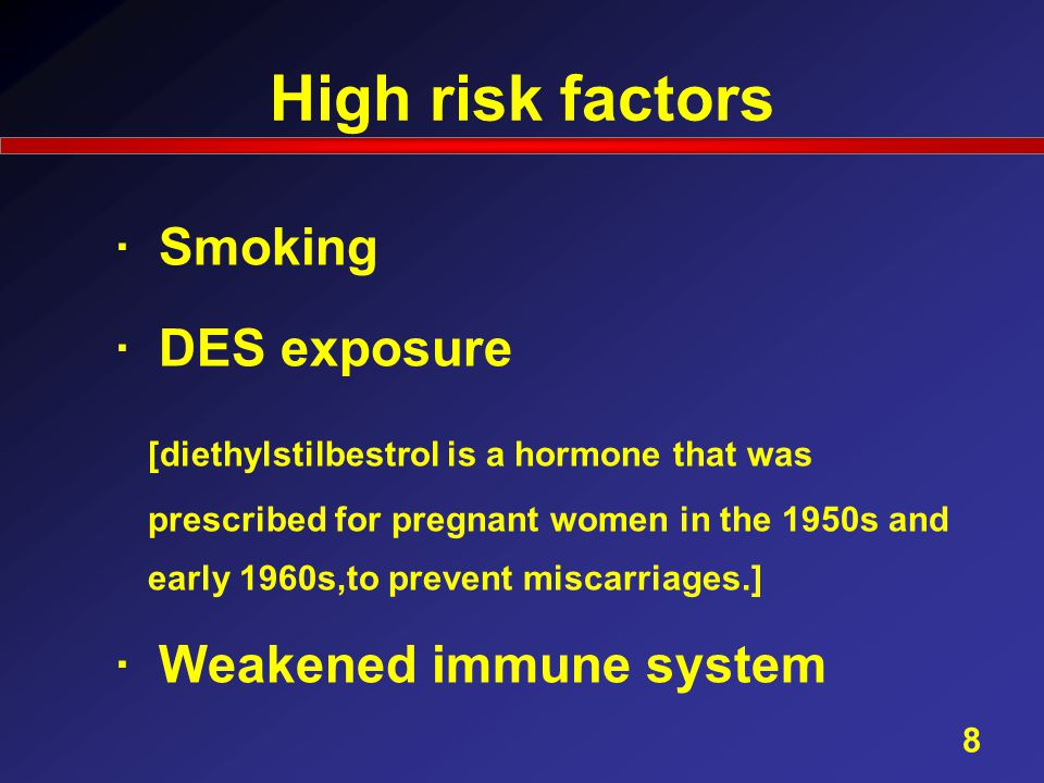 High risk factors · Smoking · DES exposure [diethylstilbestrol is a hormone that was prescribed for pregnant women in the 1950s and early 1960s,to prevent miscarriages.] · Weakened immune system 8