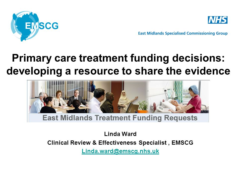 Linda Ward Clinical Review & Effectiveness Specialist, EMSCG Linda.ward@emscg.nhs.uk Primary care treatment funding decisions: developing a resource to share the evidence