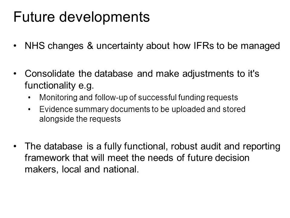 NHS changes & uncertainty about how IFRs to be managed Consolidate the database and make adjustments to it s functionality e.g.