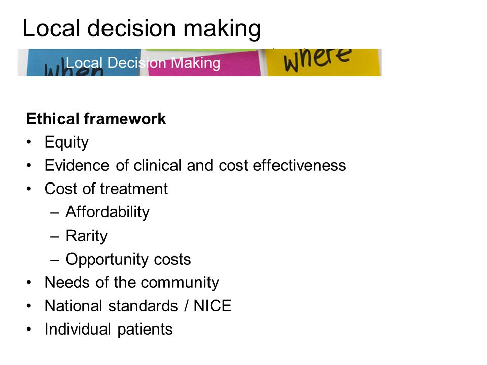 Ethical framework Equity Evidence of clinical and cost effectiveness Cost of treatment –Affordability –Rarity –Opportunity costs Needs of the community National standards / NICE Individual patients Local decision making
