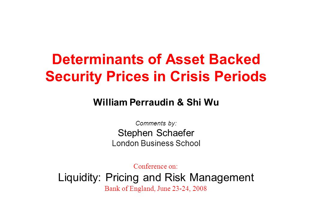 Determinants of Asset Backed Security Prices in Crisis Periods William Perraudin & Shi Wu Comments by: Stephen Schaefer London Business School Conference on: Liquidity: Pricing and Risk Management Bank of England, June 23-24, 2008