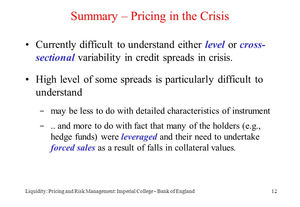 Liquidity: Pricing and Risk Management: Imperial College - Bank of England12 Summary – Pricing in the Crisis Currently difficult to understand either level or cross- sectional variability in credit spreads in crisis.