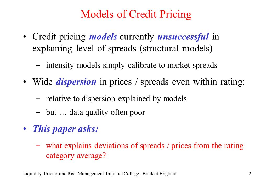 Liquidity: Pricing and Risk Management: Imperial College - Bank of England2 Models of Credit Pricing Credit pricing models currently unsuccessful in explaining level of spreads (structural models) ­ intensity models simply calibrate to market spreads Wide dispersion in prices / spreads even within rating: ­ relative to dispersion explained by models ­ but … data quality often poor This paper asks: ­ what explains deviations of spreads / prices from the rating category average