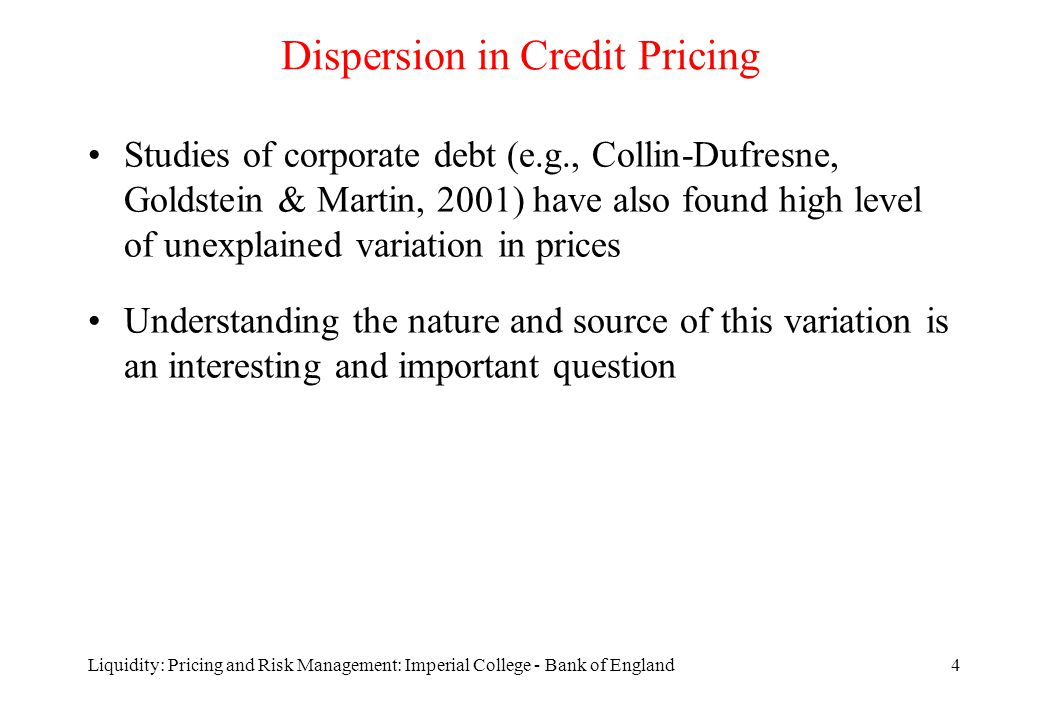 Liquidity: Pricing and Risk Management: Imperial College - Bank of England4 Dispersion in Credit Pricing Studies of corporate debt (e.g., Collin-Dufresne, Goldstein & Martin, 2001) have also found high level of unexplained variation in prices Understanding the nature and source of this variation is an interesting and important question