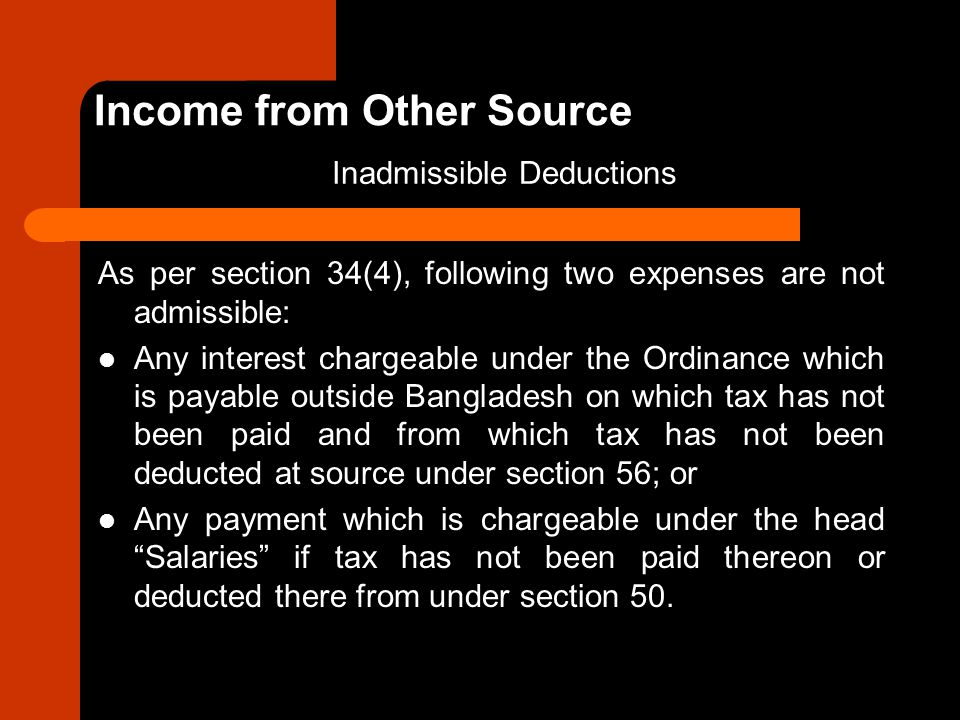 As per section 34(4), following two expenses are not admissible: Any interest chargeable under the Ordinance which is payable outside Bangladesh on wh