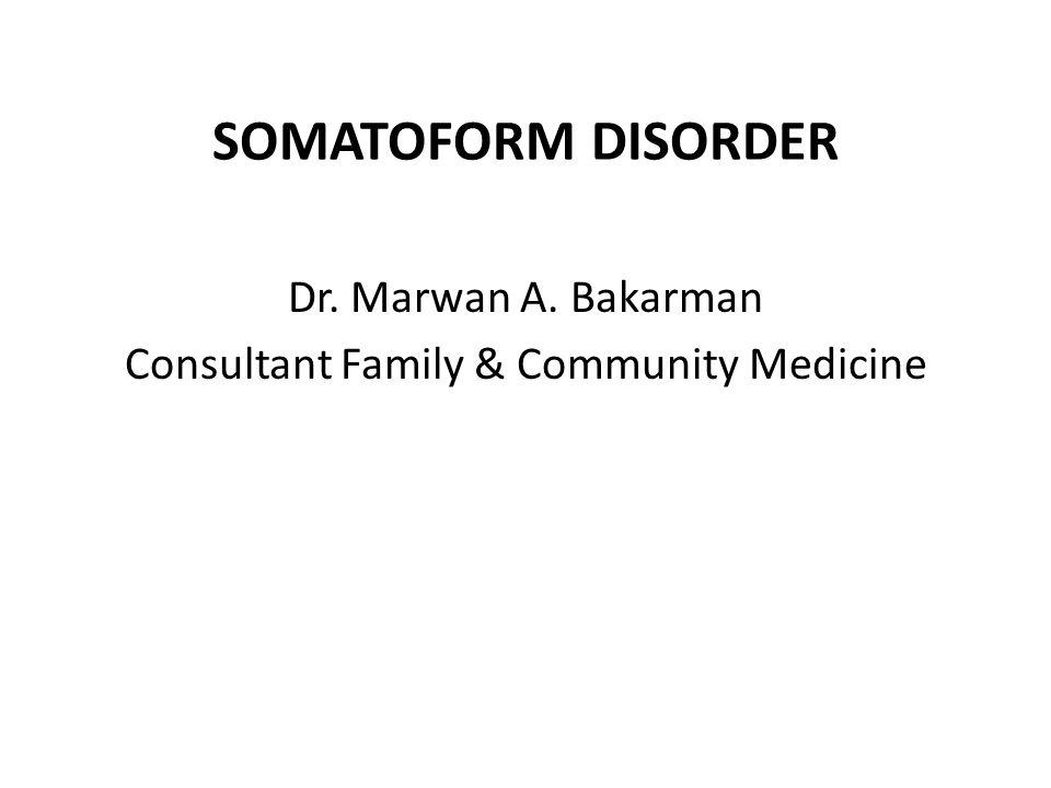 Dr. Marwan A. Bakarman Consultant Family & Community Medicine SOMATOFORM DISORDER