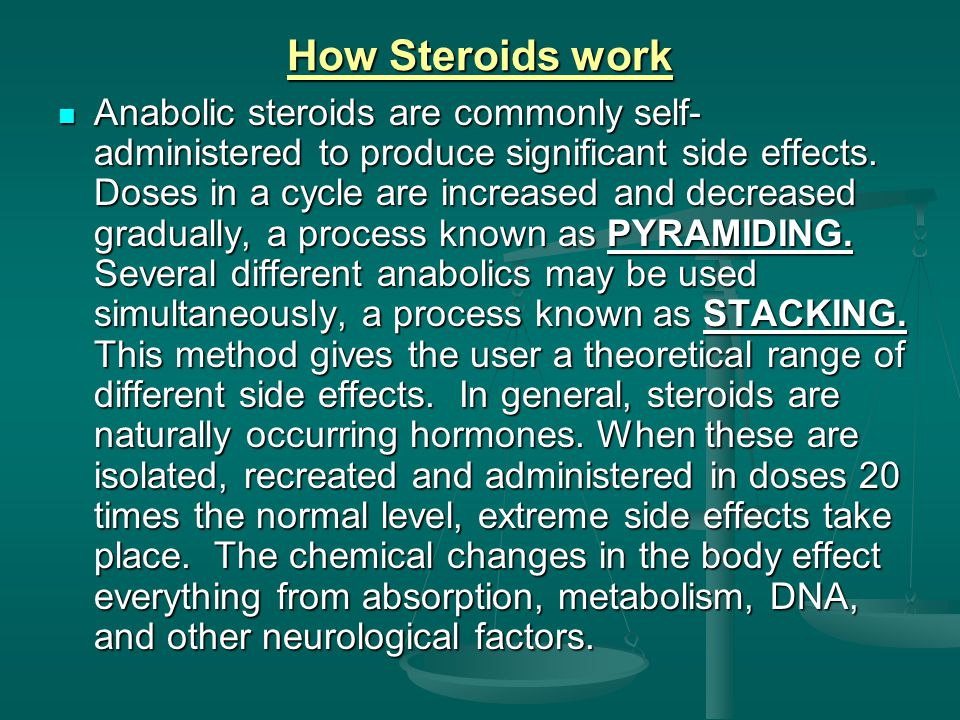 How Steroids work Anabolic steroids are commonly self- administered to produce significant side effects.