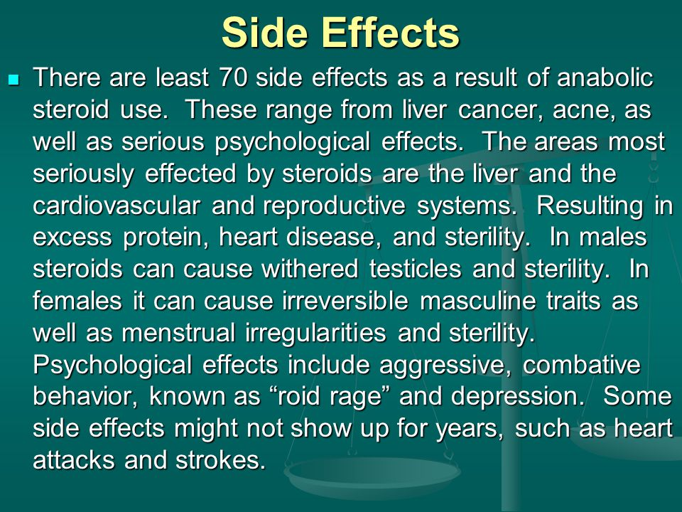There are least 70 side effects as a result of anabolic steroid use. These range from liver cancer, acne, as well as serious psychological effects. Th