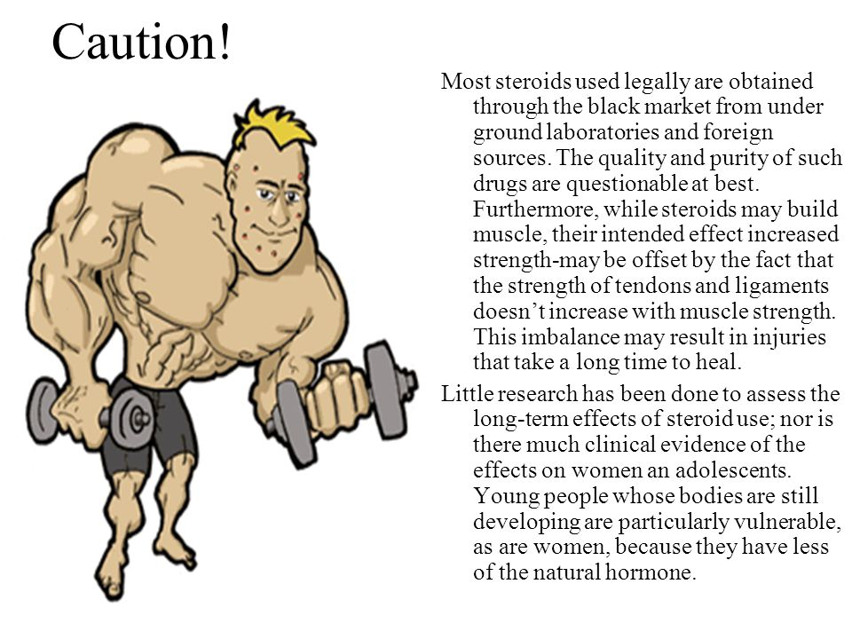Caution! Most steroids used legally are obtained through the black market from under ground laboratories and foreign sources. The quality and purity o