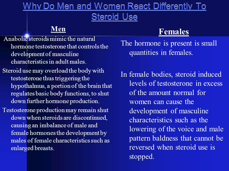 Why Do Men and Women React Differently To Steroid Use Men Anabolic steroids mimic the natural hormone testosterone that controls the development of masculine characteristics in adult males.