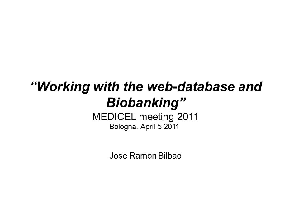 """Working with the web-database and Biobanking"" MEDICEL meeting 2011 Bologna. April 5 2011 Jose Ramon Bilbao"