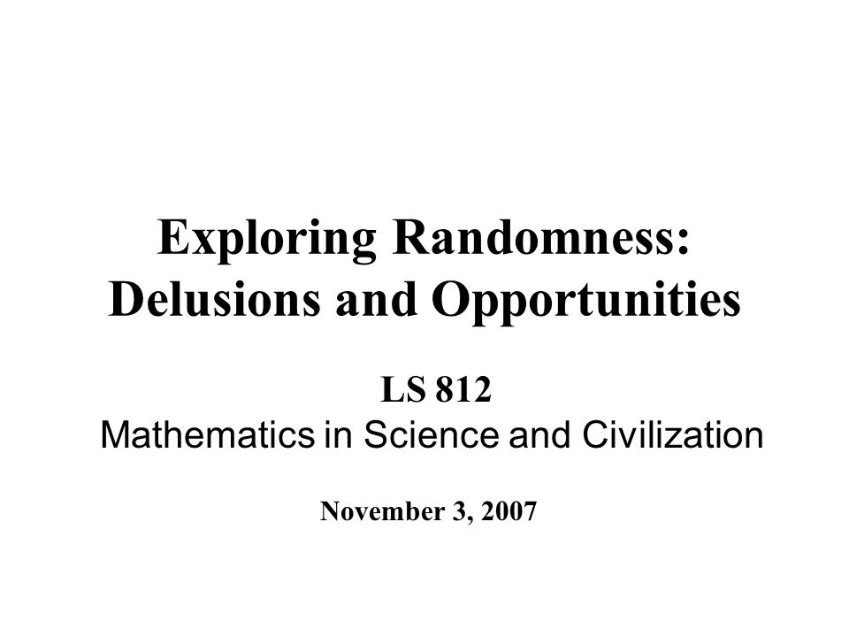 Exploring Randomness: Delusions and Opportunities LS 812 Mathematics in Science and Civilization November 3, 2007
