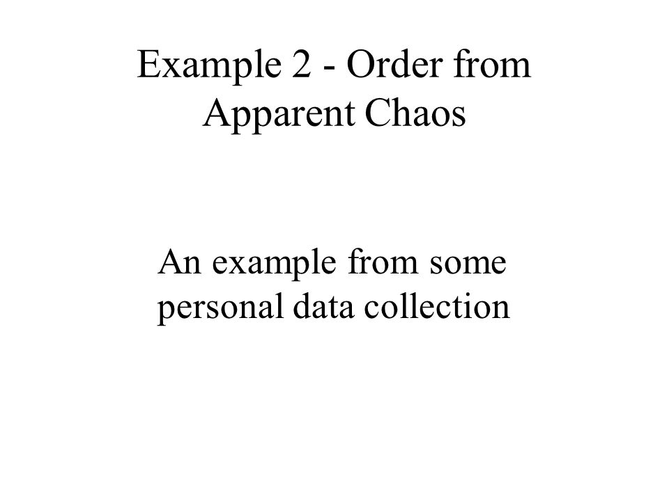 Example 2 - Order from Apparent Chaos An example from some personal data collection