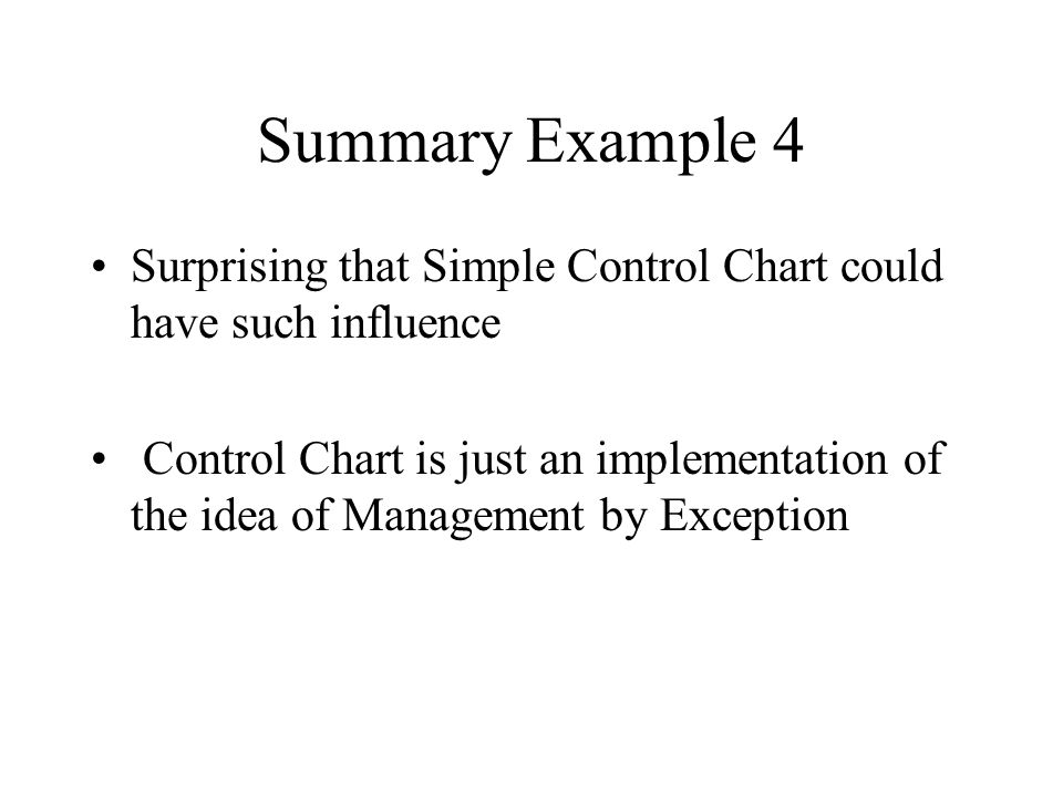 Summary Example 4 Surprising that Simple Control Chart could have such influence Control Chart is just an implementation of the idea of Management by Exception