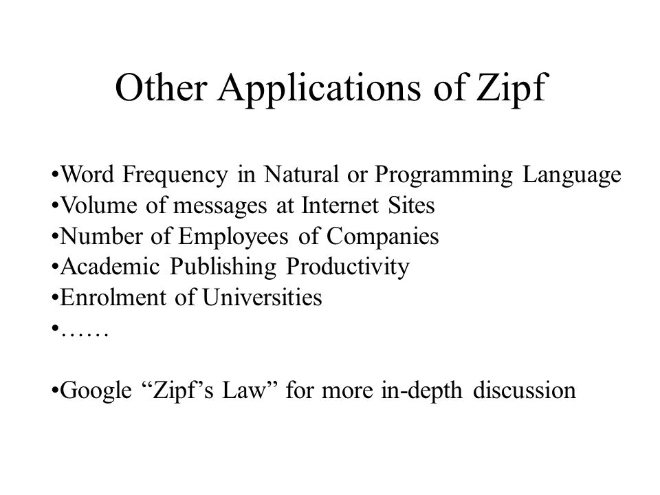 Other Applications of Zipf Word Frequency in Natural or Programming Language Volume of messages at Internet Sites Number of Employees of Companies Academic Publishing Productivity Enrolment of Universities …… Google Zipf's Law for more in-depth discussion