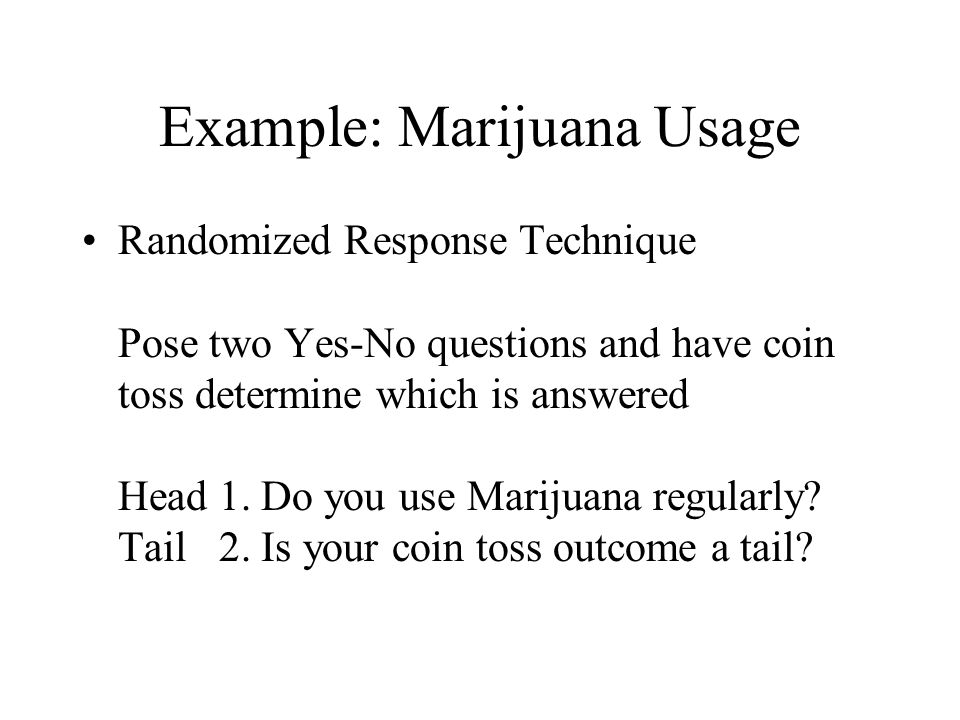 Example: Marijuana Usage Randomized Response Technique Pose two Yes-No questions and have coin toss determine which is answered Head 1.