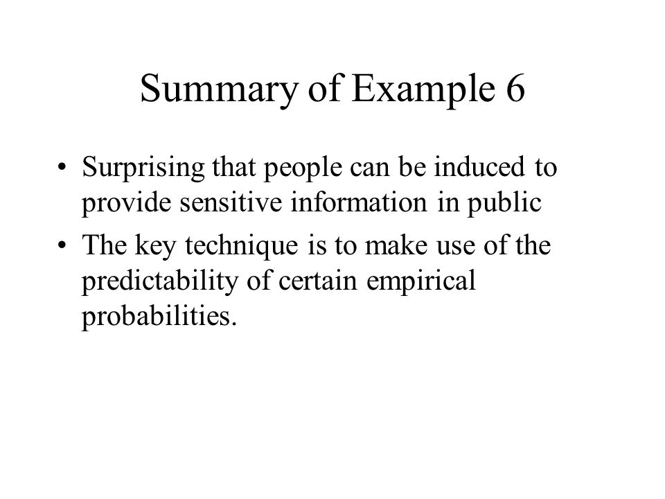 Summary of Example 6 Surprising that people can be induced to provide sensitive information in public The key technique is to make use of the predictability of certain empirical probabilities.
