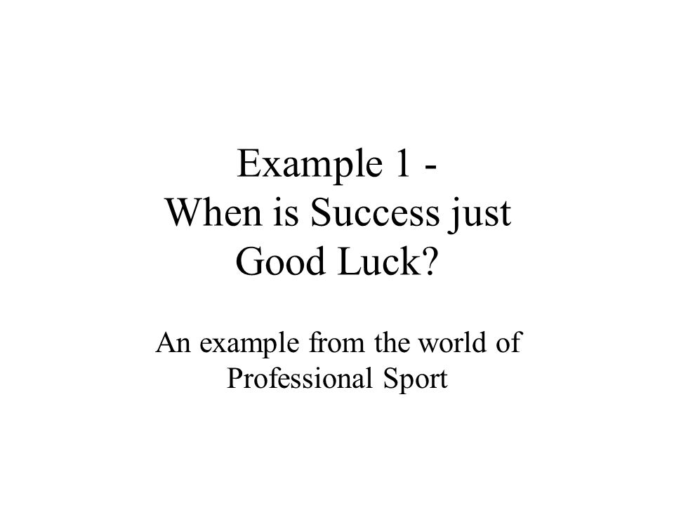 Example 1 - When is Success just Good Luck An example from the world of Professional Sport