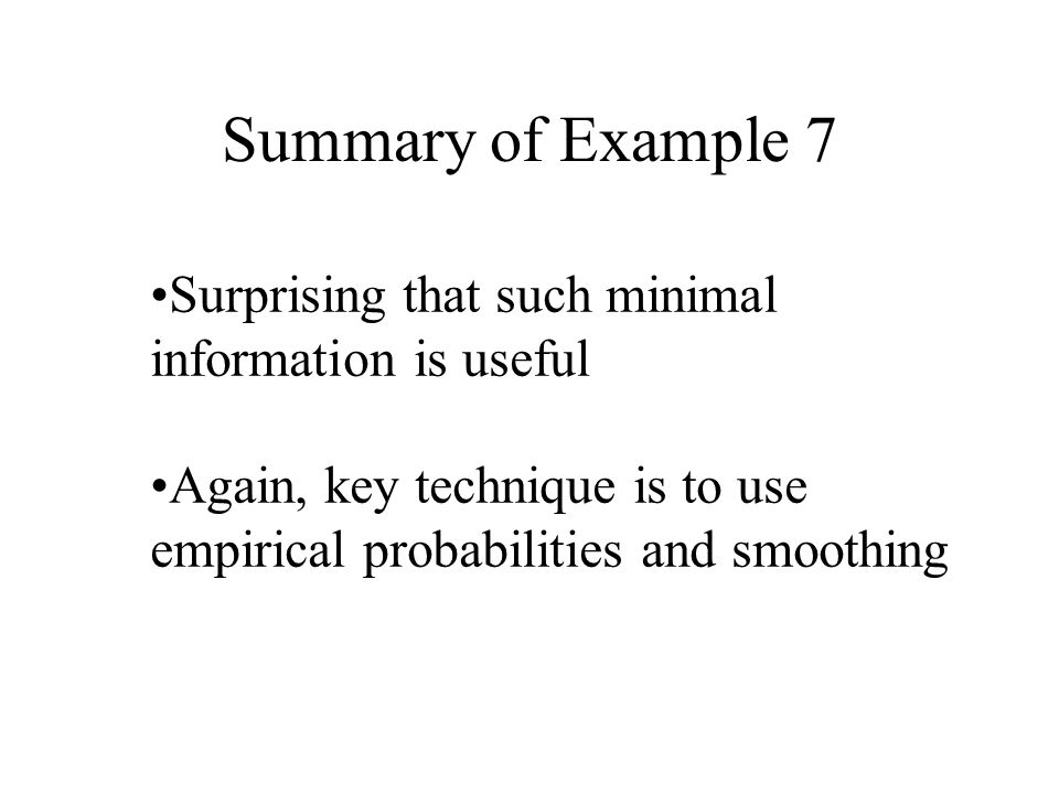 Summary of Example 7 Surprising that such minimal information is useful Again, key technique is to use empirical probabilities and smoothing