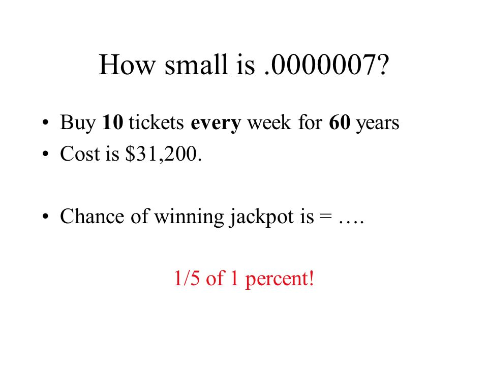 How small is.0000007. Buy 10 tickets every week for 60 years Cost is $31,200.