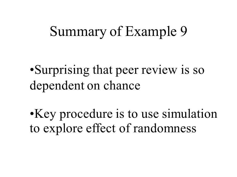 Summary of Example 9 Surprising that peer review is so dependent on chance Key procedure is to use simulation to explore effect of randomness