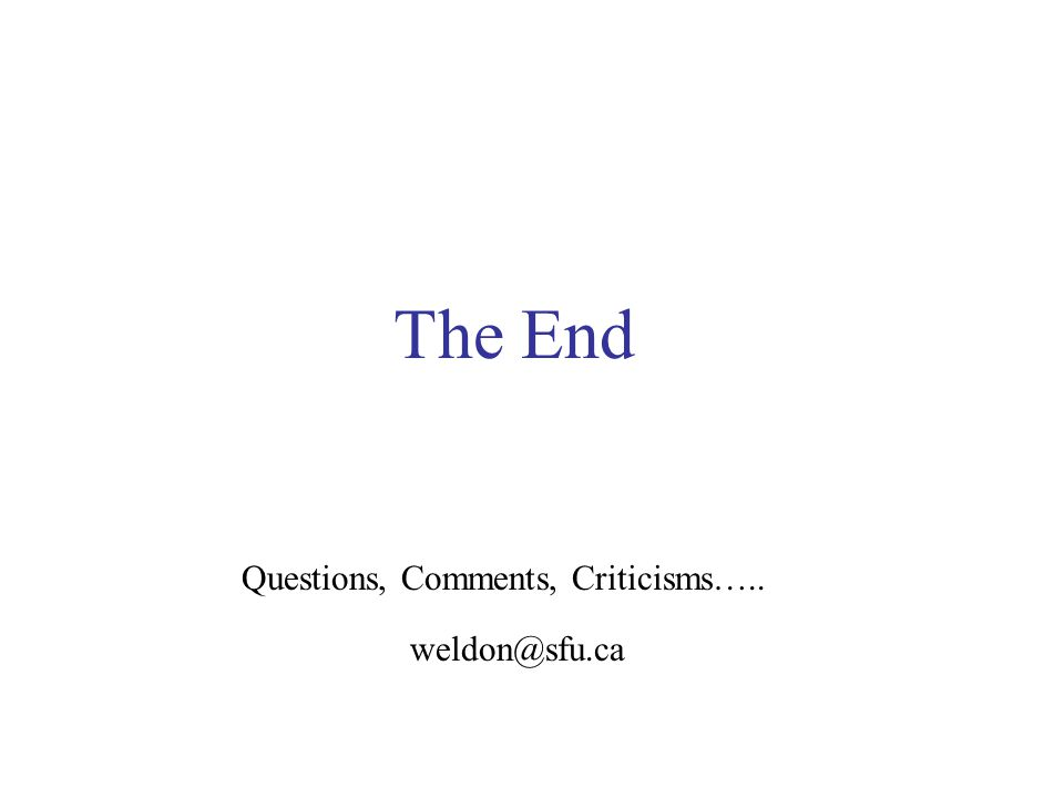 The End weldon@sfu.ca Questions, Comments, Criticisms…..