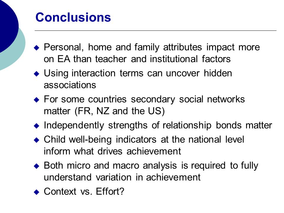 Conclusions  Personal, home and family attributes impact more on EA than teacher and institutional factors  Using interaction terms can uncover hidden associations  For some countries secondary social networks matter (FR, NZ and the US)  Independently strengths of relationship bonds matter  Child well-being indicators at the national level inform what drives achievement  Both micro and macro analysis is required to fully understand variation in achievement  Context vs.