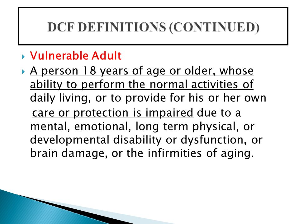  Vulnerable Adult  A person 18 years of age or older, whose ability to perform the normal activities of daily living, or to provide for his or her own care or protection is impaired due to a mental, emotional, long term physical, or developmental disability or dysfunction, or brain damage, or the infirmities of aging.
