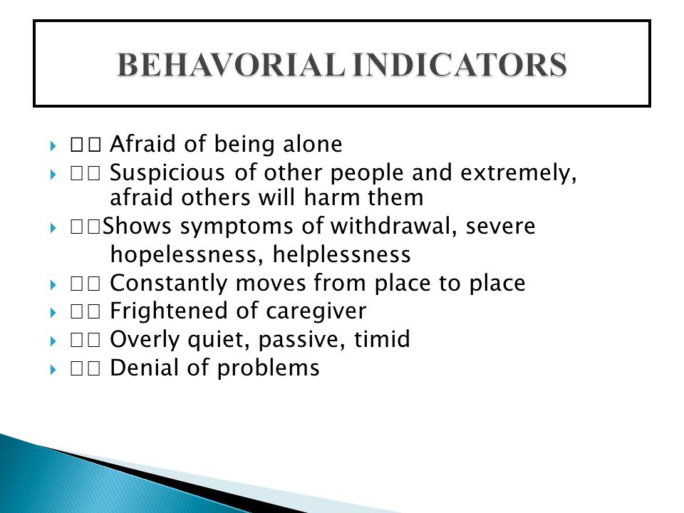  Afraid of being alone  Suspicious of other people and extremely, afraid others will harm them  Shows symptoms of withdrawal, severe hopelessness, helplessness  Constantly moves from place to place  Frightened of caregiver  Overly quiet, passive, timid  Denial of problems